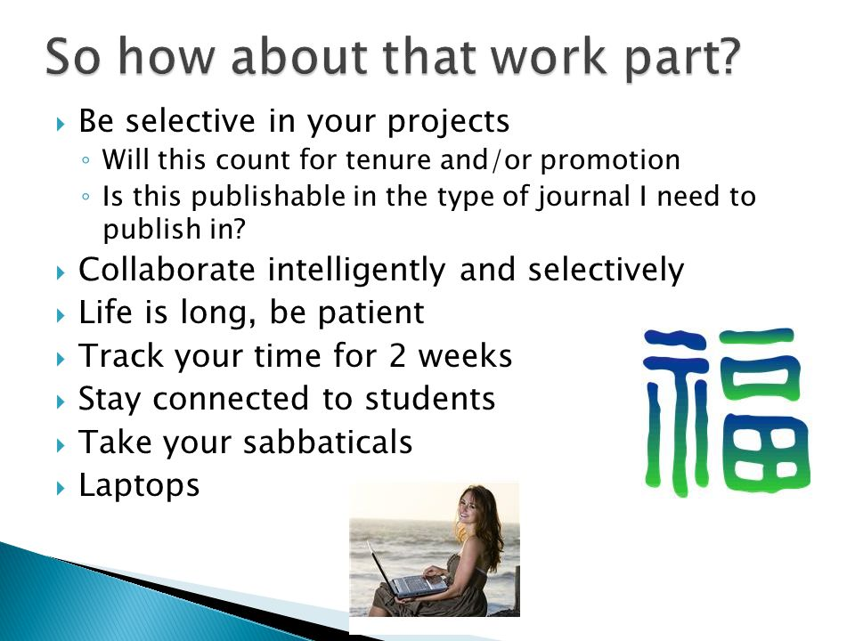 Be selective in your projects Will this count for tenure and/or promotion Is this publishable in the type of journal I need to publish in? Collaborate
