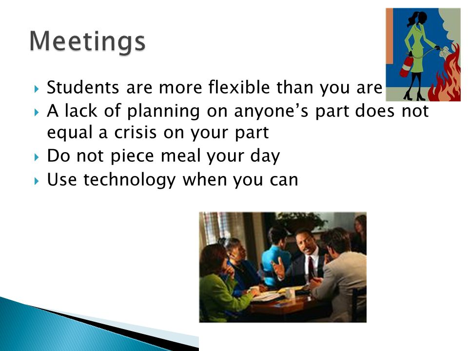 Students are more flexible than you are A lack of planning on anyones part does not equal a crisis on your part Do not piece meal your day Use technology when you can