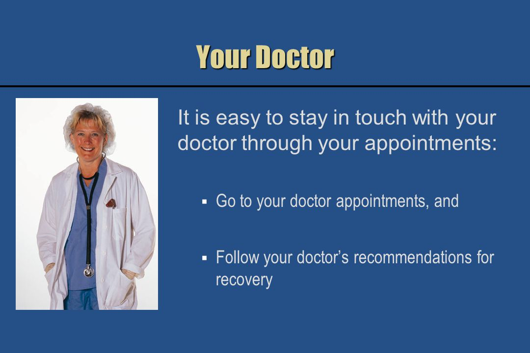 Your Doctor It is easy to stay in touch with your doctor through your appointments: Go to your doctor appointments, and Follow your doctors recommendations for recovery