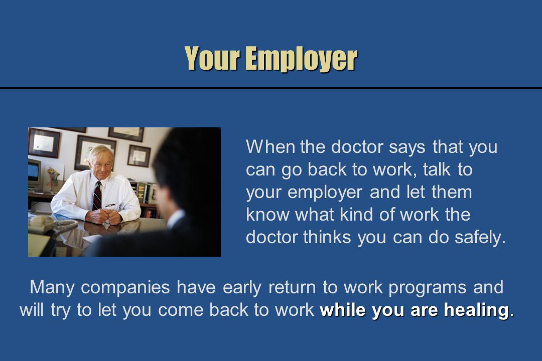 Your Employer When the doctor says that you can go back to work, talk to your employer and let them know what kind of work the doctor thinks you can do safely.