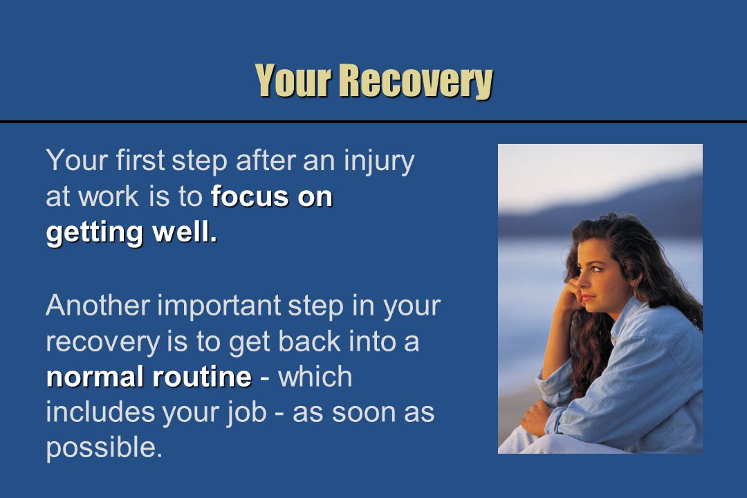 Your Employer From the time you are first injured, call your employer regularly to let them know how you are doing.