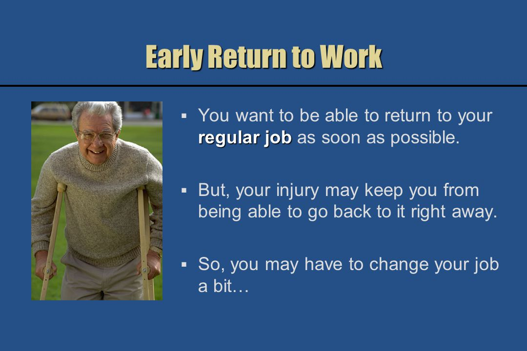 Early Return to Work When your injury keeps you from being able to go back to your regular job right away, your return to work might be described as: Light duty Light duty Modified duty Modified duty Alternate duty Alternate duty Transitional work Transitional work