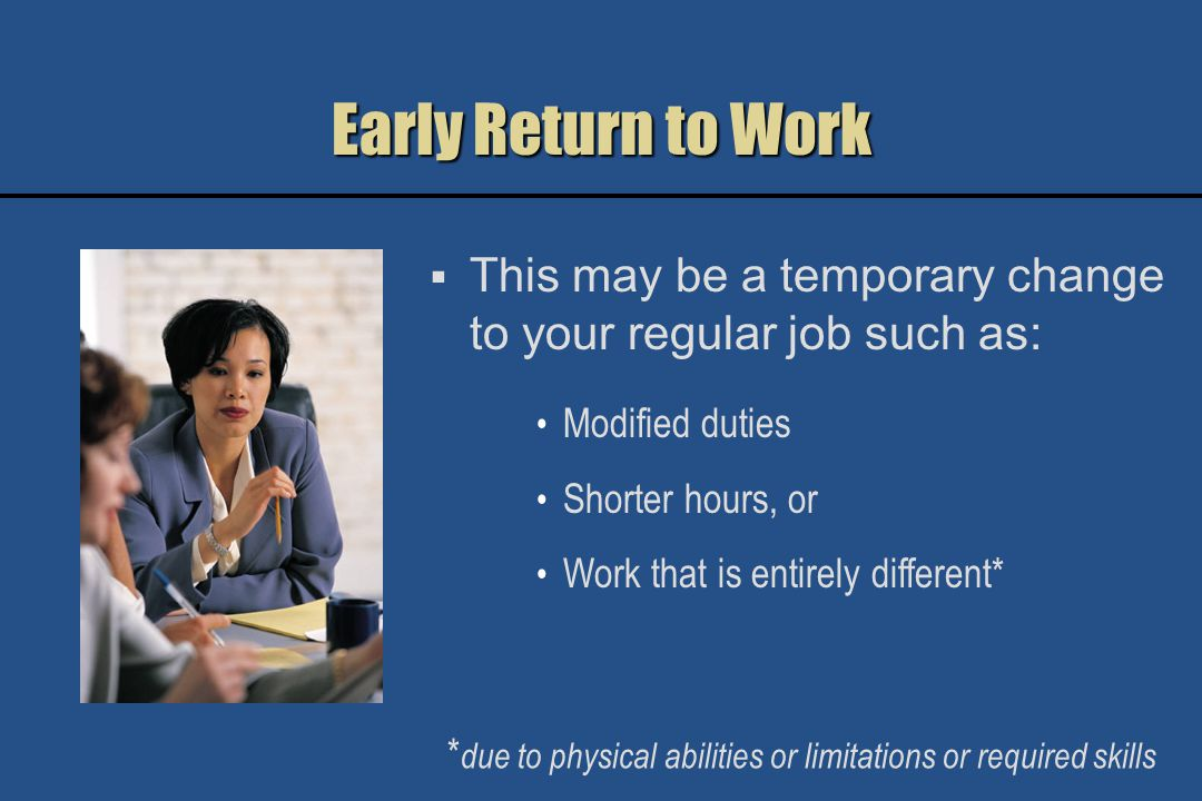 Benefits of Early Return to Work Have better and faster recovery Are more likely to have a job to go back to Remain active and productive Retain job skills Retain company benefits Get support from your co-workers while you heal