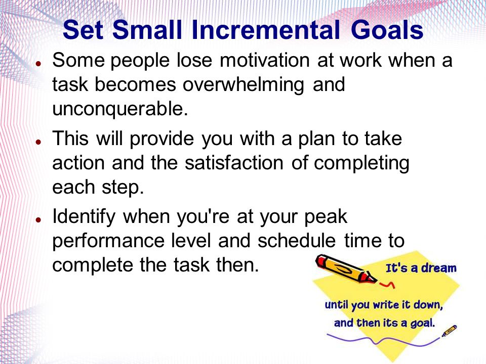 Set Small Incremental Goals Some people lose motivation at work when a task becomes overwhelming and unconquerable.
