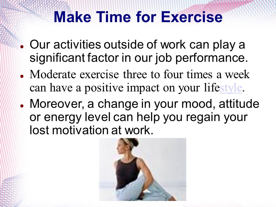 Make Time for Exercise Our activities outside of work can play a significant factor in our job performance.