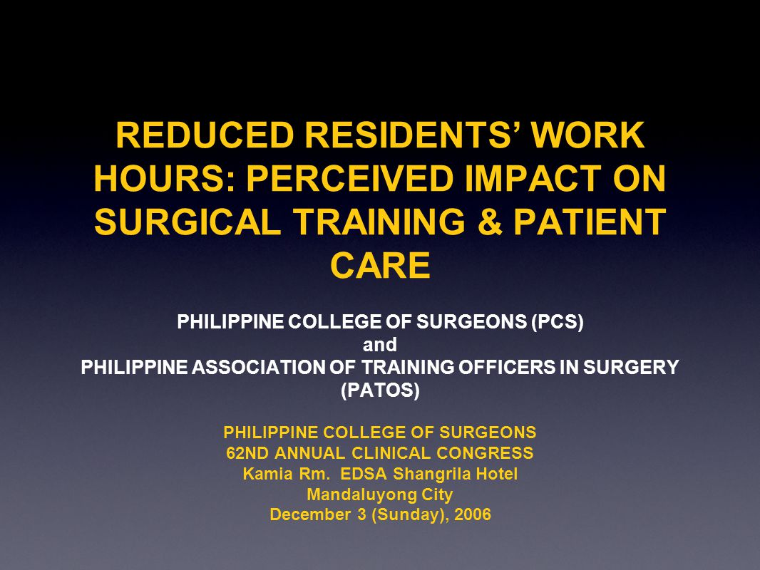 REDUCED RESIDENTS WORK HOURS: PERCEIVED IMPACT ON SURGICAL TRAINING & PATIENT CARE PHILIPPINE COLLEGE OF SURGEONS (PCS) and PHILIPPINE ASSOCIATION OF