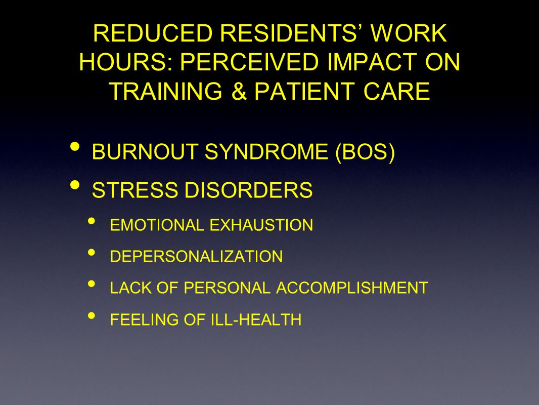REDUCED RESIDENTS WORK HOURS: PERCEIVED IMPACT ON TRAINING & PATIENT CARE BURNOUT SYNDROME (BOS) STRESS DISORDERS EMOTIONAL EXHAUSTION DEPERSONALIZATI