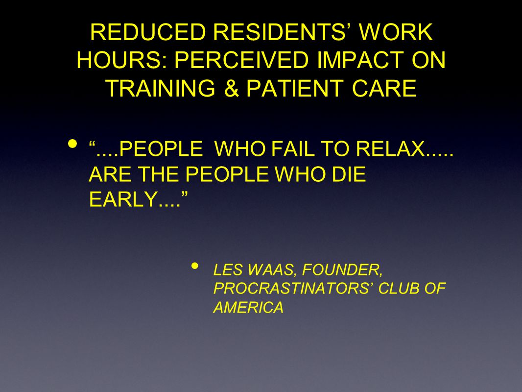 REDUCED RESIDENTS WORK HOURS: PERCEIVED IMPACT ON TRAINING & PATIENT CARE....PEOPLE WHO FAIL TO RELAX..... ARE THE PEOPLE WHO DIE EARLY.... LES WAAS,