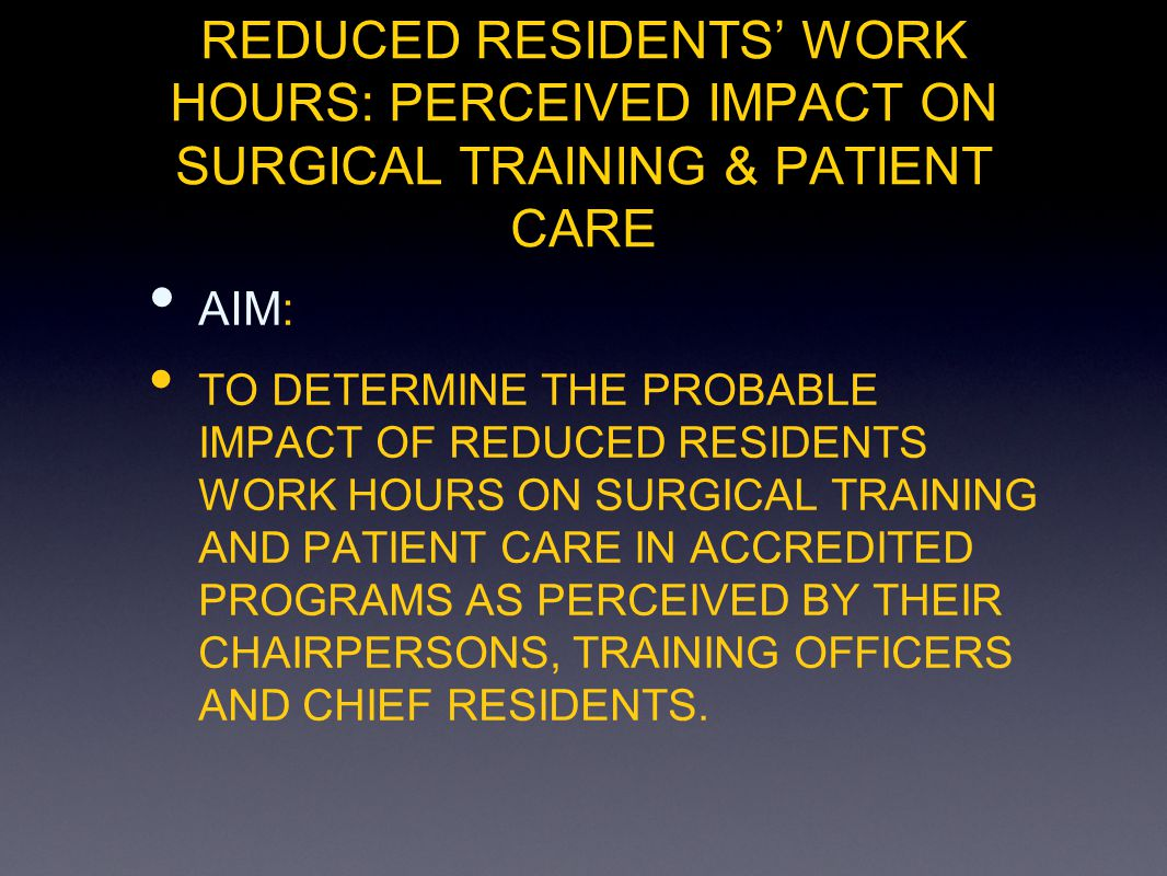 REDUCED RESIDENTS WORK HOURS: PERCEIVED IMPACT ON SURGICAL TRAINING & PATIENT CARE AIM: TO DETERMINE THE PROBABLE IMPACT OF REDUCED RESIDENTS WORK HOU