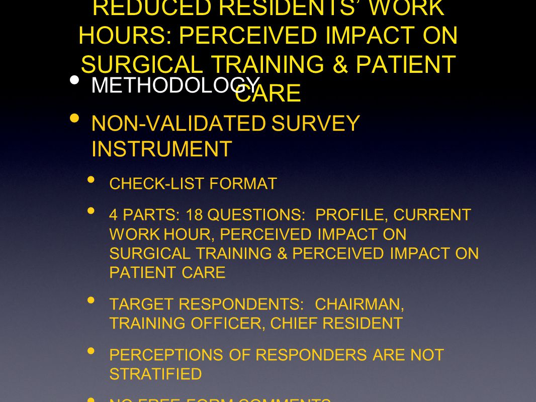 REDUCED RESIDENTS WORK HOURS: PERCEIVED IMPACT ON SURGICAL TRAINING & PATIENT CARE METHODOLOGY NON-VALIDATED SURVEY INSTRUMENT CHECK-LIST FORMAT 4 PARTS: 18 QUESTIONS: PROFILE, CURRENT WORK HOUR, PERCEIVED IMPACT ON SURGICAL TRAINING & PERCEIVED IMPACT ON PATIENT CARE TARGET RESPONDENTS: CHAIRMAN, TRAINING OFFICER, CHIEF RESIDENT PERCEPTIONS OF RESPONDERS ARE NOT STRATIFIED NO FREE-FORM COMMENTS