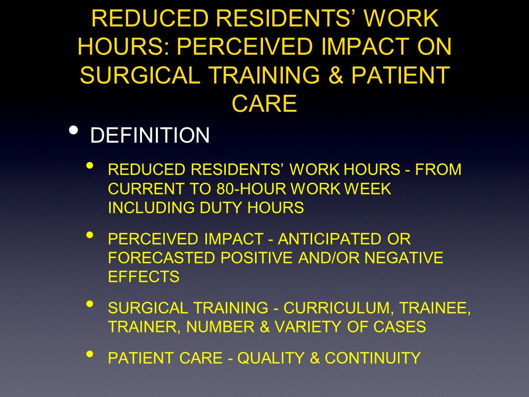 REDUCED RESIDENTS WORK HOURS: PERCEIVED IMPACT ON SURGICAL TRAINING & PATIENT CARE DEFINITION REDUCED RESIDENTS WORK HOURS - FROM CURRENT TO 80-HOUR W