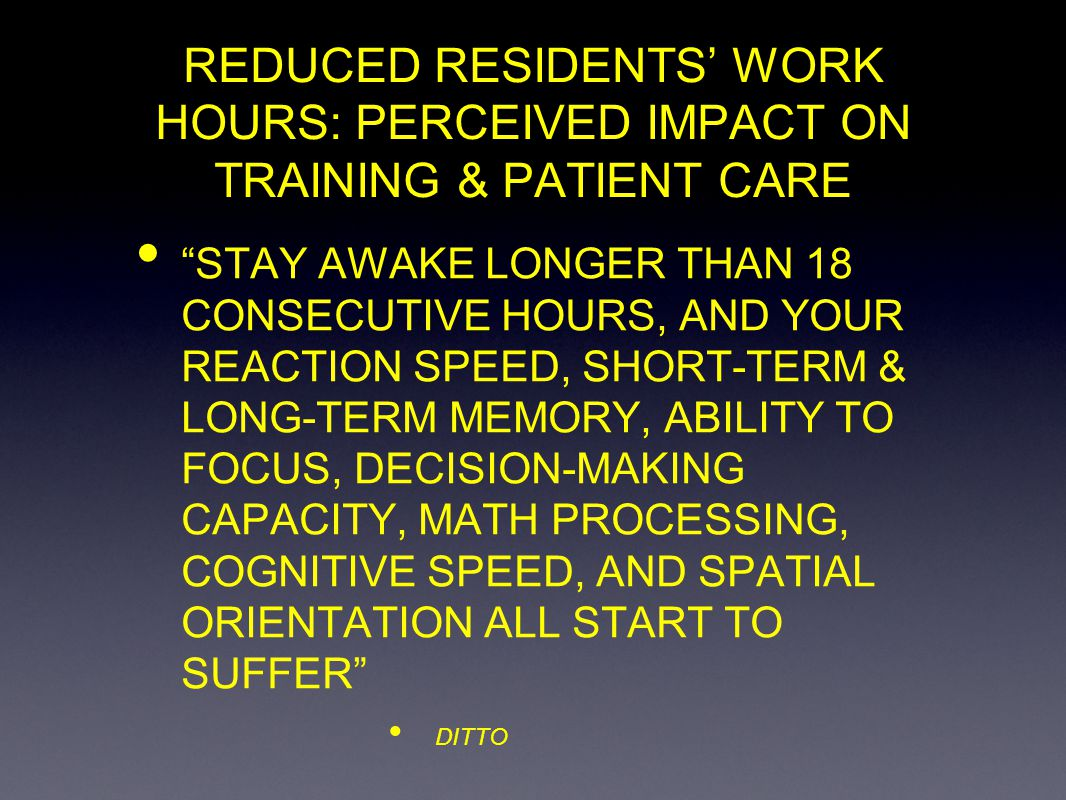 REDUCED RESIDENTS WORK HOURS: PERCEIVED IMPACT ON TRAINING & PATIENT CARE STAY AWAKE LONGER THAN 18 CONSECUTIVE HOURS, AND YOUR REACTION SPEED, SHORT-TERM & LONG-TERM MEMORY, ABILITY TO FOCUS, DECISION-MAKING CAPACITY, MATH PROCESSING, COGNITIVE SPEED, AND SPATIAL ORIENTATION ALL START TO SUFFER DITTO