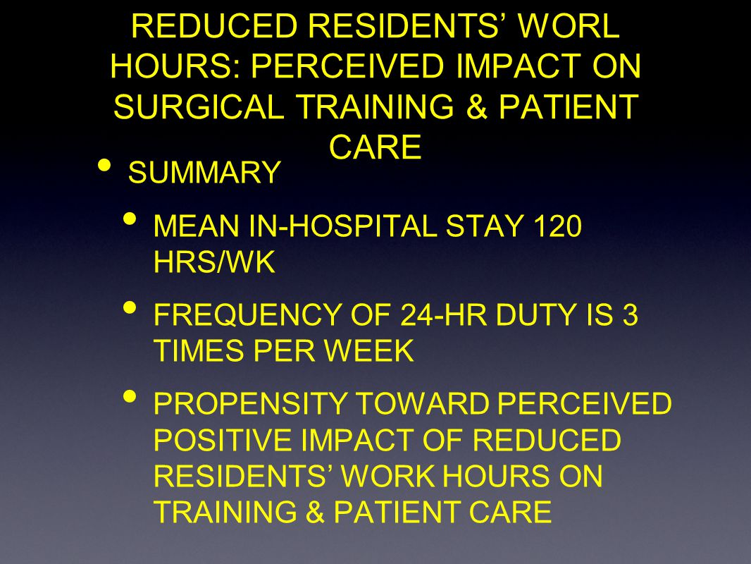 REDUCED RESIDENTS WORL HOURS: PERCEIVED IMPACT ON SURGICAL TRAINING & PATIENT CARE SUMMARY MEAN IN-HOSPITAL STAY 120 HRS/WK FREQUENCY OF 24-HR DUTY IS