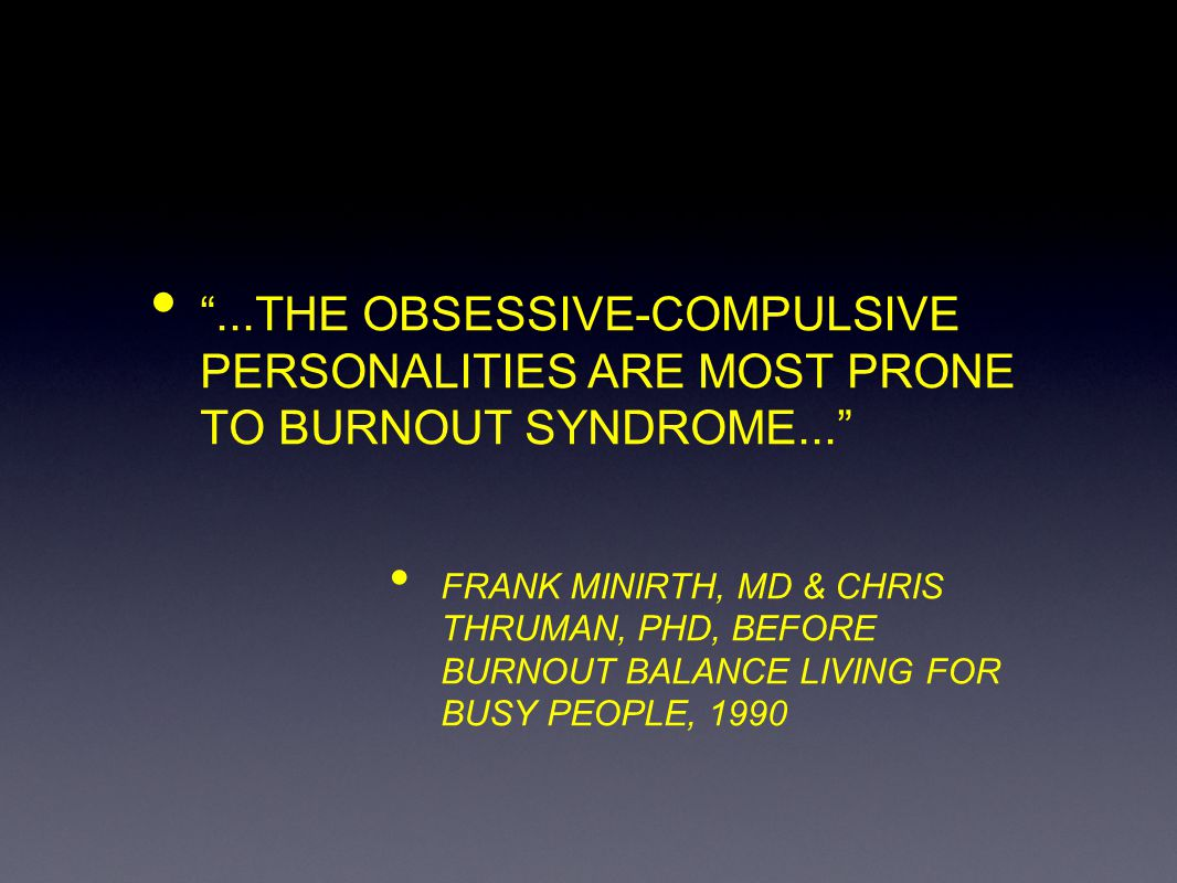 ...THE OBSESSIVE-COMPULSIVE PERSONALITIES ARE MOST PRONE TO BURNOUT SYNDROME... FRANK MINIRTH, MD & CHRIS THRUMAN, PHD, BEFORE BURNOUT BALANCE LIVING