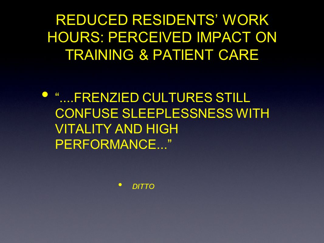 REDUCED RESIDENTS WORK HOURS: PERCEIVED IMPACT ON TRAINING & PATIENT CARE....FRENZIED CULTURES STILL CONFUSE SLEEPLESSNESS WITH VITALITY AND HIGH PERF