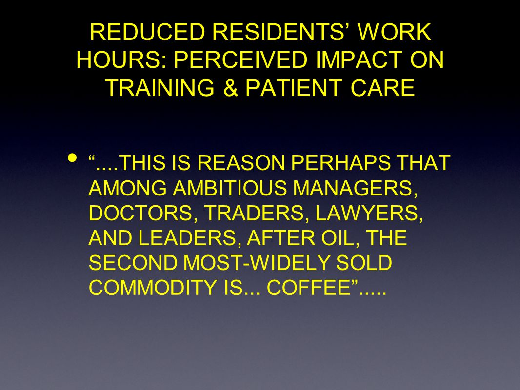 REDUCED RESIDENTS WORK HOURS: PERCEIVED IMPACT ON SURGICAL TRAINING & PATIENT CARE PROFILE OF RESPONDERS YEARS IN POSITION < 3 YRS 70 56.9% 3-5 32 26.0 > 5 21 17.0
