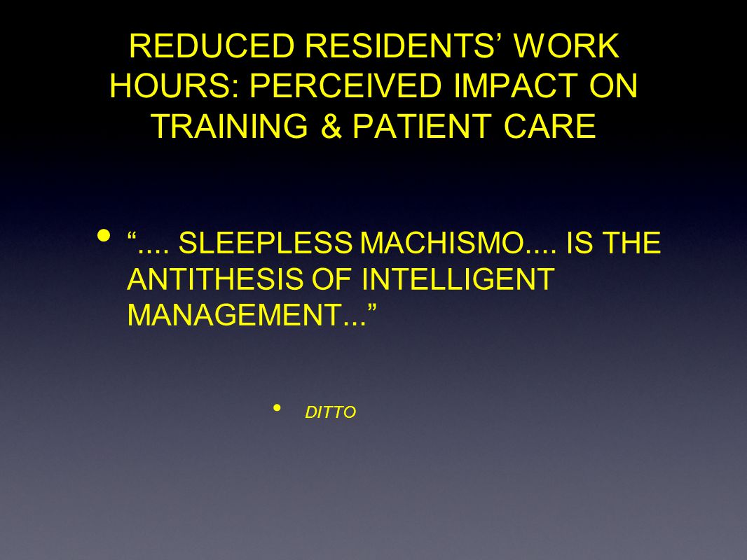 REDUCED RESIDENTS WORK JOURS: PERCEIVED IMPACT ON SURGICAL TRAINING & PATIENT CARE PERCEIVED EFFECT ON MENTORING MORE EFFECTIVE CONTACT TIME 82 LESS EFFECTIVE CONTACT TIME 26 MORE RELIABLE EVALUATION OF PERFORMANCE 82 LESS RELIABLE EVALUATION OF PERFORMANCE 32