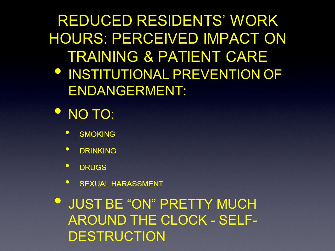 REDUCED RESIDENTS WORK HOURS: PERCEIVED IMPACT ON TRAINING & PATIENT CARE INSTITUTIONAL PREVENTION OF ENDANGERMENT: NO TO: SMOKING DRINKING DRUGS SEXU