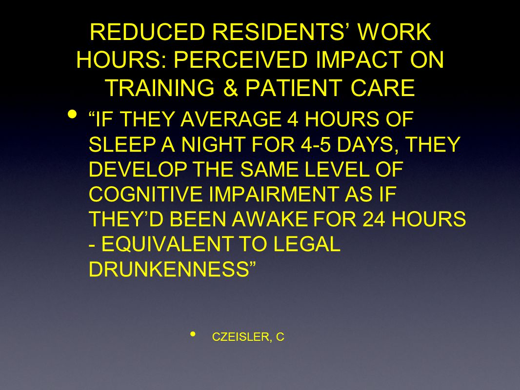 REDUCED RESIDENTS WORK HOURS: PERCEIVED IMPACT ON SURGICAL TRAINING & PATIENT CARE DEFINITION REDUCED RESIDENTS WORK HOURS - FROM CURRENT TO 80-HOUR WORK WEEK INCLUDING DUTY HOURS PERCEIVED IMPACT - ANTICIPATED OR FORECASTED POSITIVE AND/OR NEGATIVE EFFECTS SURGICAL TRAINING - CURRICULUM, TRAINEE, TRAINER, NUMBER & VARIETY OF CASES PATIENT CARE - QUALITY & CONTINUITY