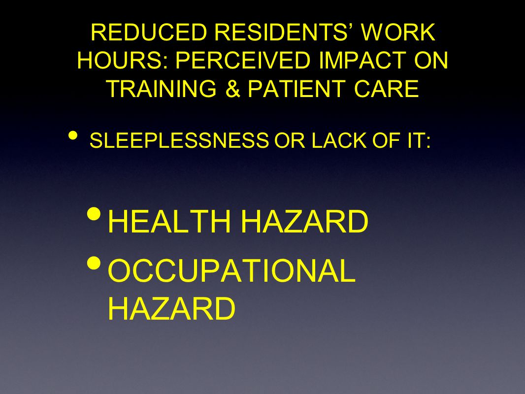 REDUCED RESIDENTS WORK HOURS: PERCEIVED IMPACT ON TRAINING & PATIENT CARE SLEEPLESSNESS OR LACK OF IT: HEALTH HAZARD OCCUPATIONAL HAZARD