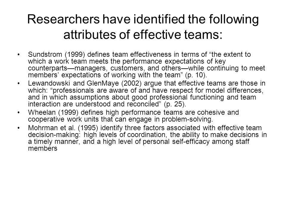 Researchers have identified the following attributes of effective teams: Sundstrom (1999) defines team effectiveness in terms of the extent to which a work team meets the performance expectations of key counterpartsmanagers, customers, and otherswhile continuing to meet members expectations of working with the team (p.