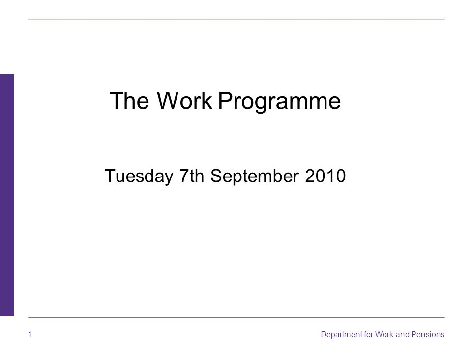 Department for Work and Pensions 1 The Work Programme Tuesday 7th September 2010
