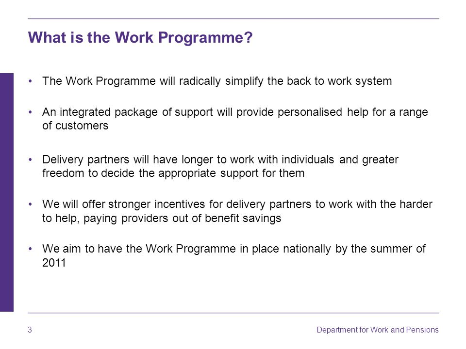 Department for Work and Pensions 3 The Work Programme will radically simplify the back to work system An integrated package of support will provide personalised help for a range of customers Delivery partners will have longer to work with individuals and greater freedom to decide the appropriate support for them We will offer stronger incentives for delivery partners to work with the harder to help, paying providers out of benefit savings We aim to have the Work Programme in place nationally by the summer of 2011 What is the Work Programme