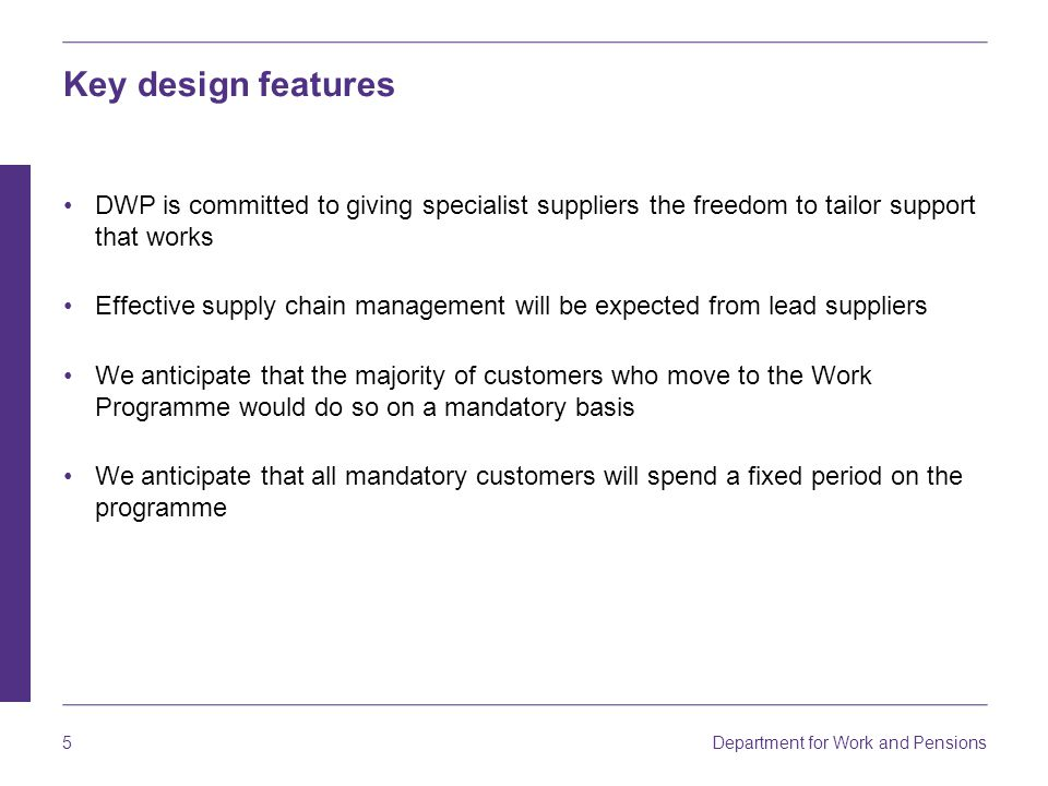 Department for Work and Pensions 5 Key design features DWP is committed to giving specialist suppliers the freedom to tailor support that works Effective supply chain management will be expected from lead suppliers We anticipate that the majority of customers who move to the Work Programme would do so on a mandatory basis We anticipate that all mandatory customers will spend a fixed period on the programme