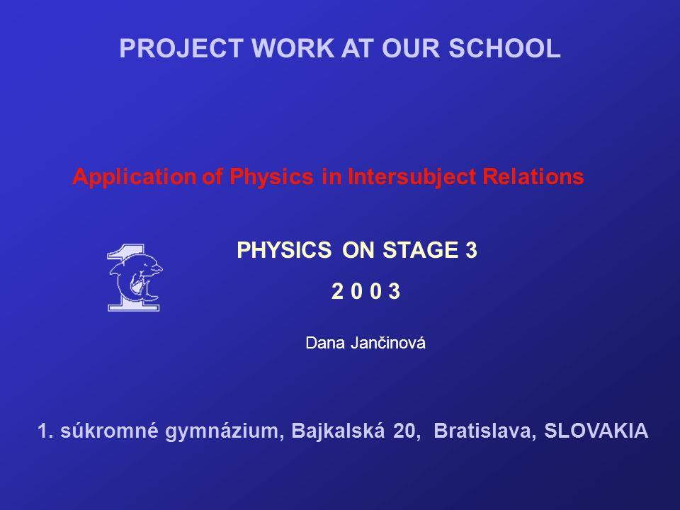 PROJECT WORK AT OUR SCHOOL Application of Physics in Intersubject Relations Dana Jančinová PHYSICS ON STAGE 3 2 0 0 3 1. súkromné gymnázium, Bajkalská