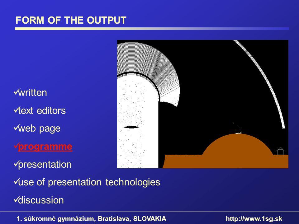 FORM OF THE OUTPUT 1. súkromné gymnázium, Bratislava, SLOVAKIA http://www.1sg.sk written text editors web page programme presentation use of presentat