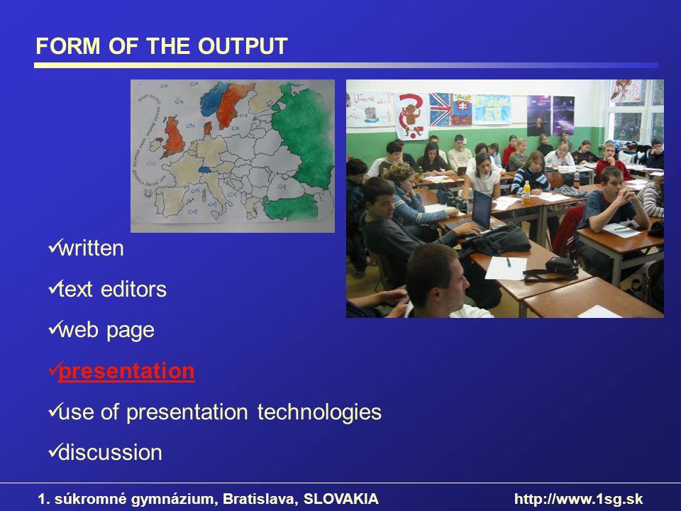 FORM OF THE OUTPUT 1. súkromné gymnázium, Bratislava, SLOVAKIA http://www.1sg.sk written text editors web page presentation use of presentation techno