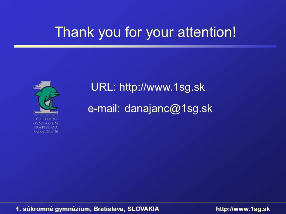 URL: http://www.1sg.sk Thank you for your attention! e-mail: danajanc@1sg.sk 1. súkromné gymnázium, Bratislava, SLOVAKIA http://www.1sg.sk