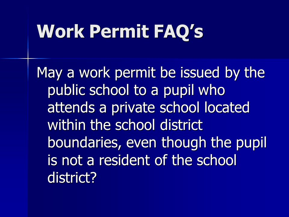 Work Permit FAQs May a work permit be issued by the public school to a pupil who attends a private school located within the school district boundaries, even though the pupil is not a resident of the school district