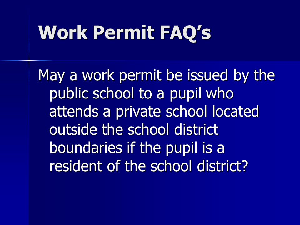 Work Permit FAQs May a work permit be issued by the public school to a pupil who attends a private school located outside the school district boundaries if the pupil is a resident of the school district