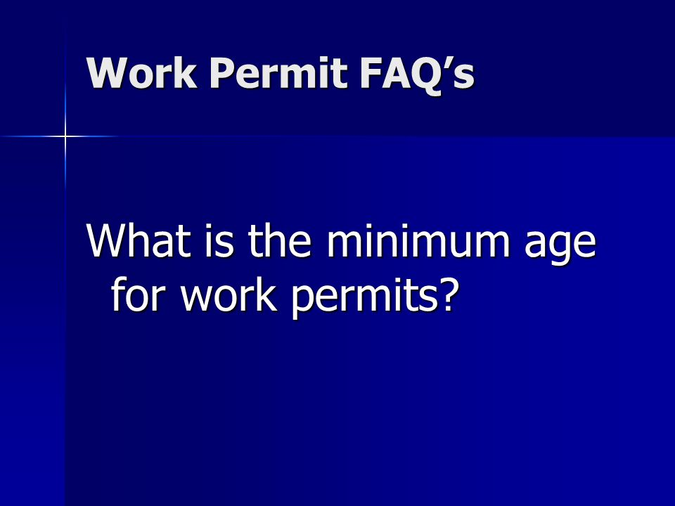 Work Permit FAQs What is the minimum age for work permits?