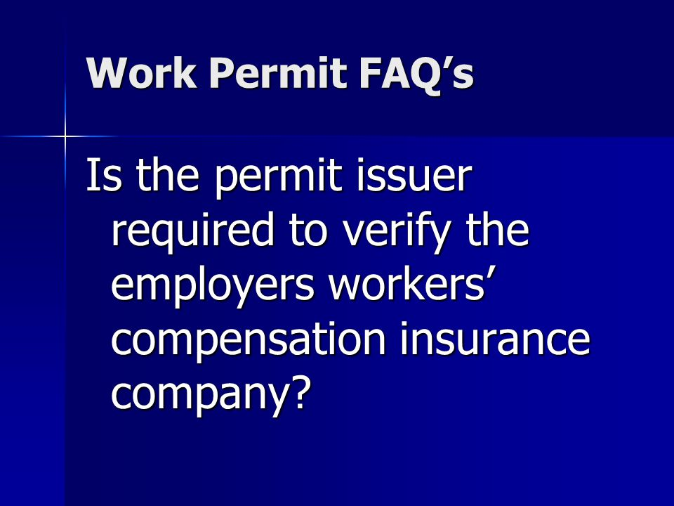 Work Permit FAQs Is the permit issuer required to verify the employers workers compensation insurance company?