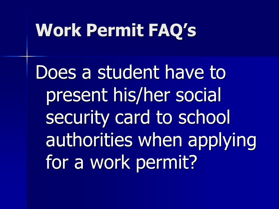 Work Permit FAQs Does a student have to present his/her social security card to school authorities when applying for a work permit?