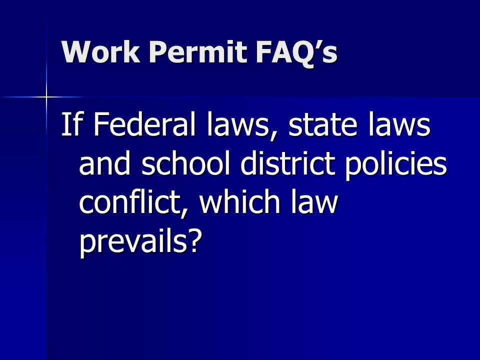 Work Permit FAQs If Federal laws, state laws and school district policies conflict, which law prevails?