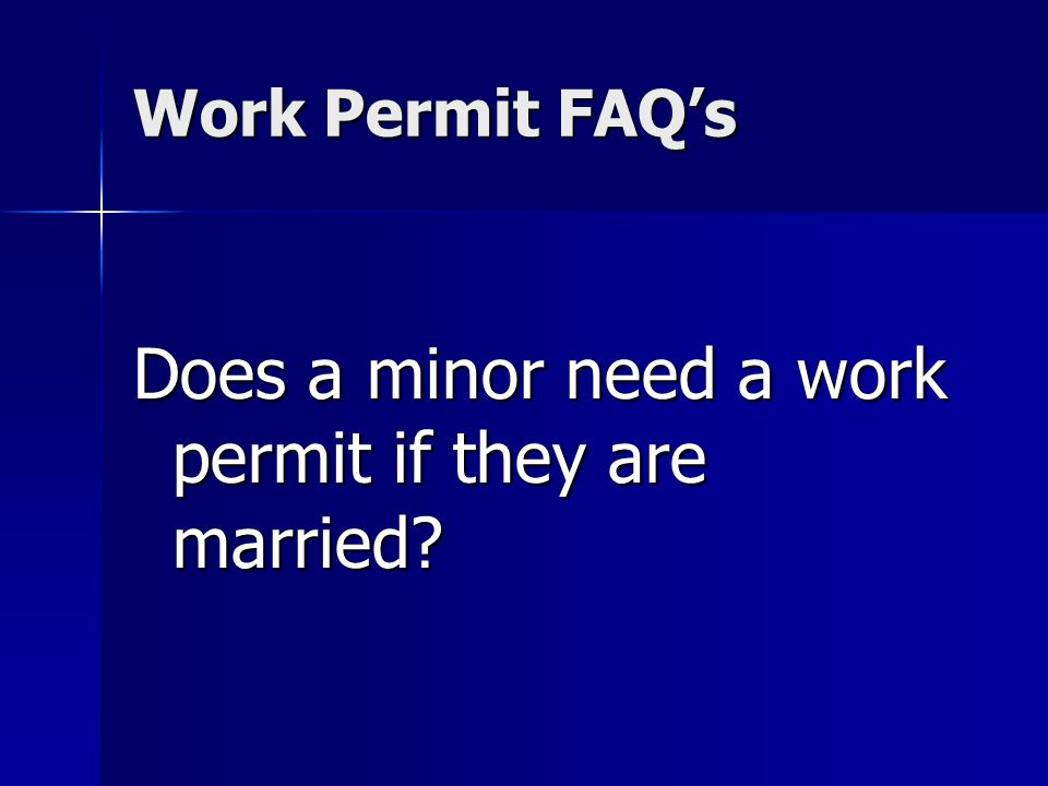 Work Permit FAQs Does a minor need a work permit if they are married