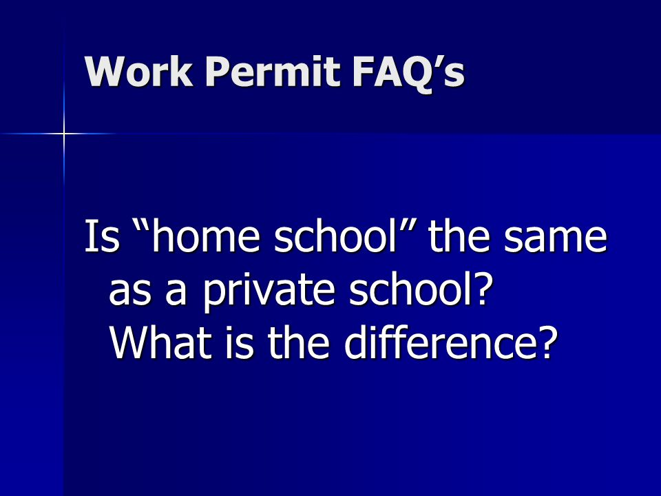 Work Permit FAQs Is home school the same as a private school? What is the difference?