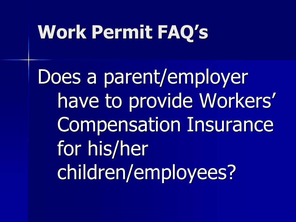 Work Permit FAQs Does a parent/employer have to provide Workers Compensation Insurance for his/her children/employees