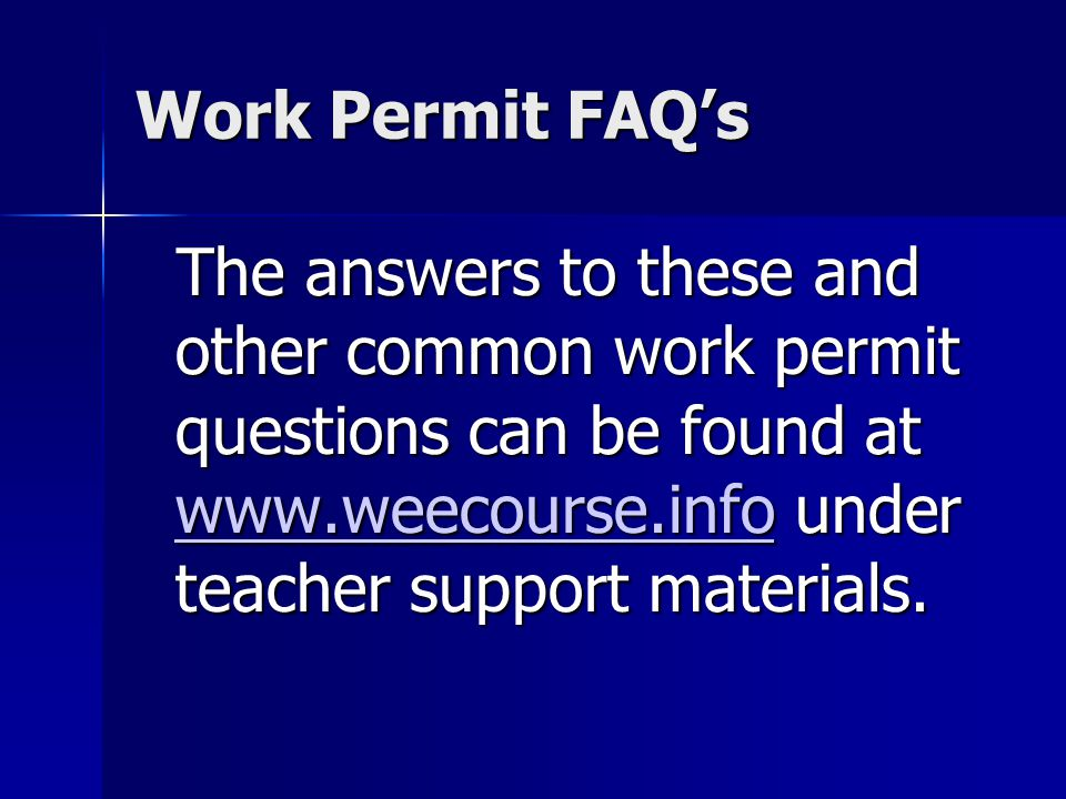 Work Permit FAQs The answers to these and other common work permit questions can be found at www.weecourse.info under teacher support materials.