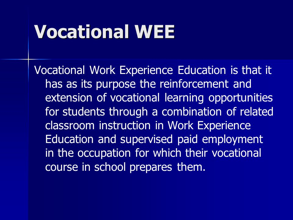 Vocational WEE Vocational Work Experience Education is that it has as its purpose the reinforcement and extension of vocational learning opportunities for students through a combination of related classroom instruction in Work Experience Education and supervised paid employment in the occupation for which their vocational course in school prepares them.