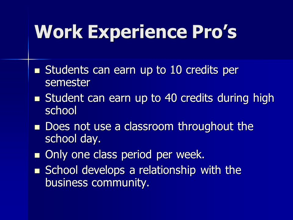 Work Experience Pros Students can earn up to 10 credits per semester Students can earn up to 10 credits per semester Student can earn up to 40 credits during high school Student can earn up to 40 credits during high school Does not use a classroom throughout the school day.