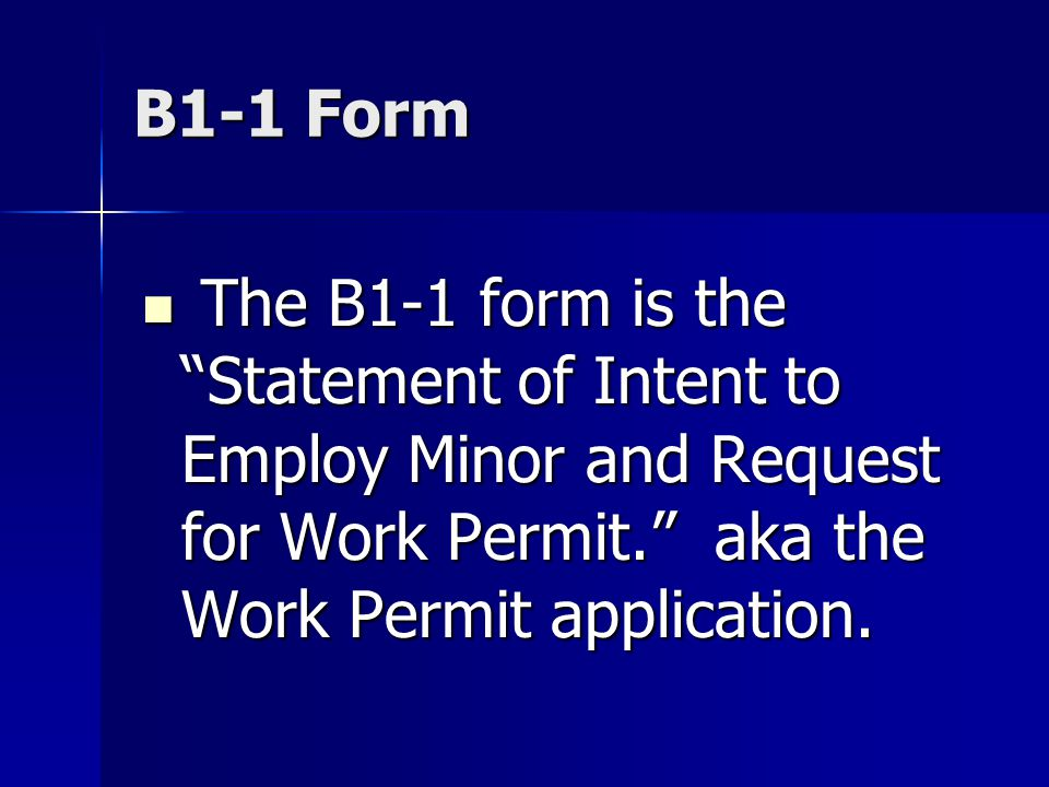 B1-1 Form The B1-1 form is the Statement of Intent to Employ Minor and Request for Work Permit. aka the Work Permit application. The B1-1 form is the
