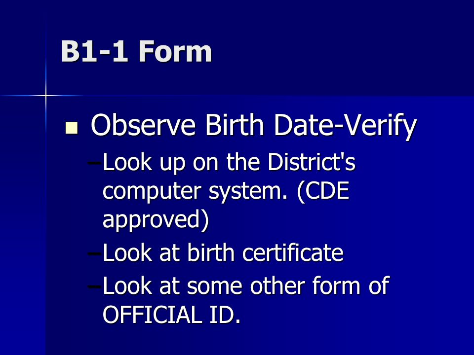 B1-1 Form Observe Birth Date-Verify Observe Birth Date-Verify –Look up on the District's computer system. (CDE approved) –Look at birth certificate –L