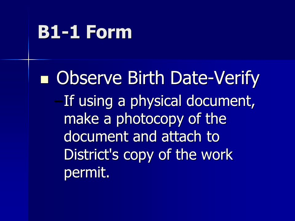 B1-1 Form Observe Birth Date-Verify Observe Birth Date-Verify –If using a physical document, make a photocopy of the document and attach to District s copy of the work permit.