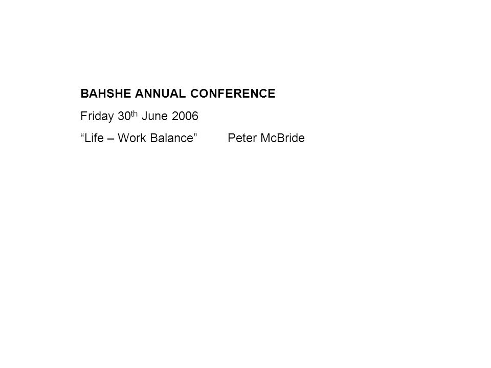 BAHSHE ANNUAL CONFERENCE Friday 30 th June 2006 Life – Work BalancePeter McBride
