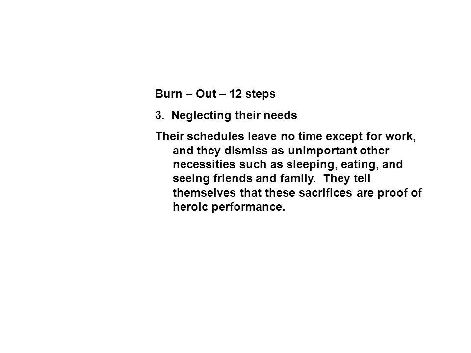 Burn – Out – 12 steps 3. Neglecting their needs Their schedules leave no time except for work, and they dismiss as unimportant other necessities such