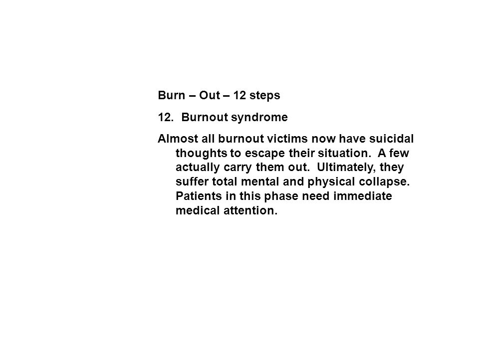 Burn – Out – 12 steps 12. Burnout syndrome Almost all burnout victims now have suicidal thoughts to escape their situation. A few actually carry them